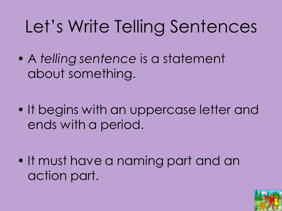 Let's Write Telling Sentences A telling sentence is a statement about something. It begins with an uppercase letter and ends with a period. It must ha