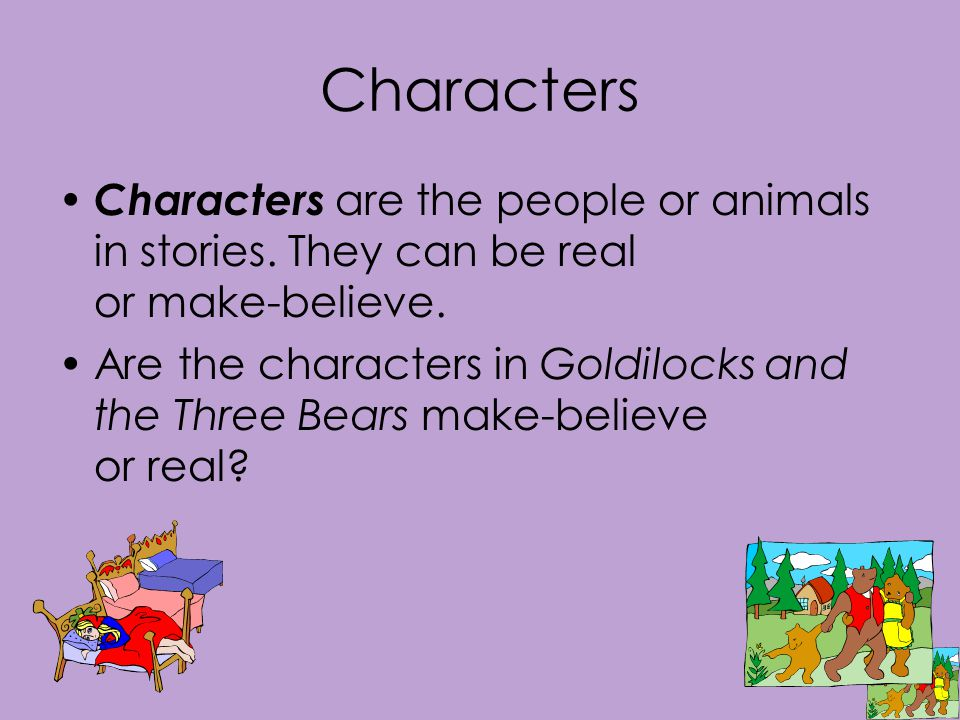 Characters Characters are the people or animals in stories.
