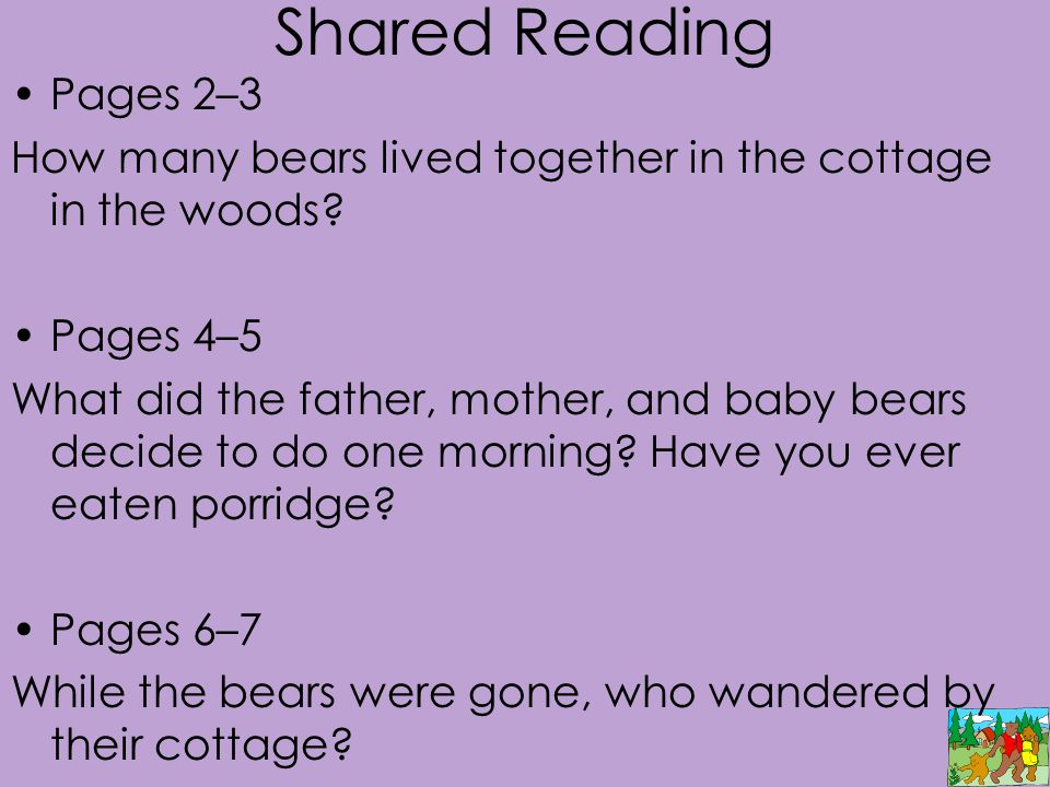 Shared Reading Pages 2–3 How many bears lived together in the cottage in the woods? Pages 4–5 What did the father, mother, and baby bears decide to do