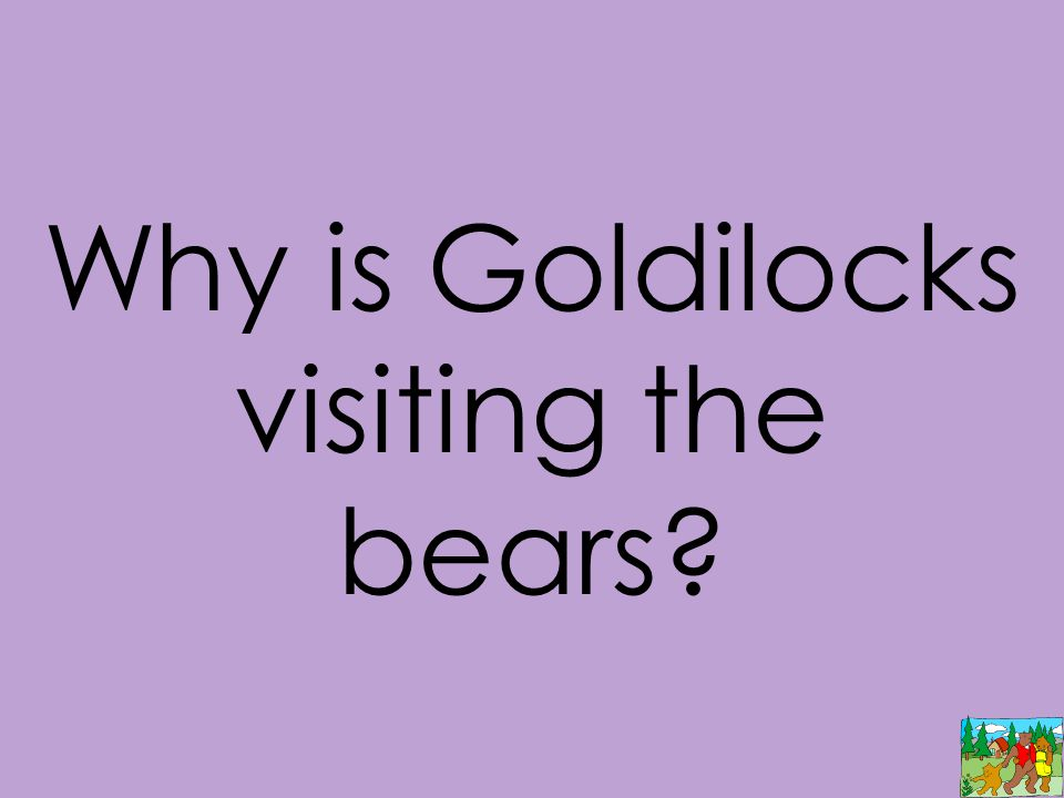 Why is Goldilocks visiting the bears?