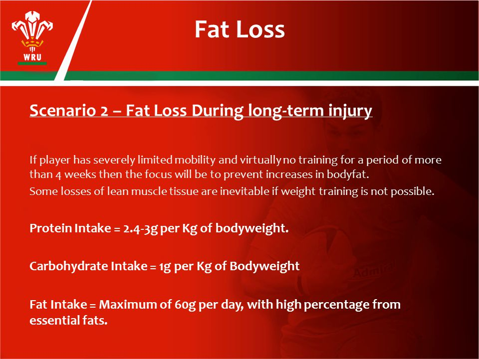 Scenario 2 – Fat Loss During long-term injury If player has severely limited mobility and virtually no training for a period of more than 4 weeks then the focus will be to prevent increases in bodyfat.