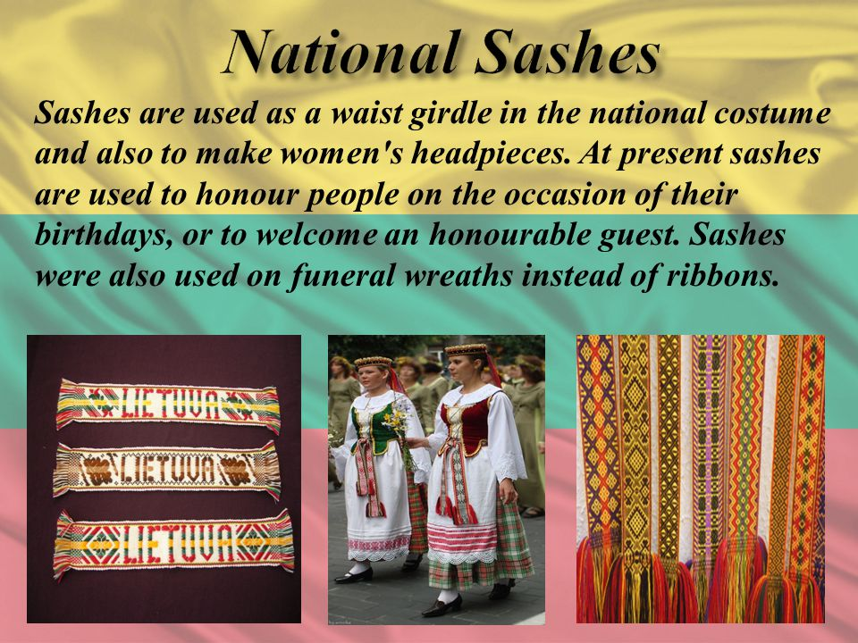 Sashes are used as a waist girdle in the national costume and also to make women's headpieces. At present sashes are used to honour people on the occa