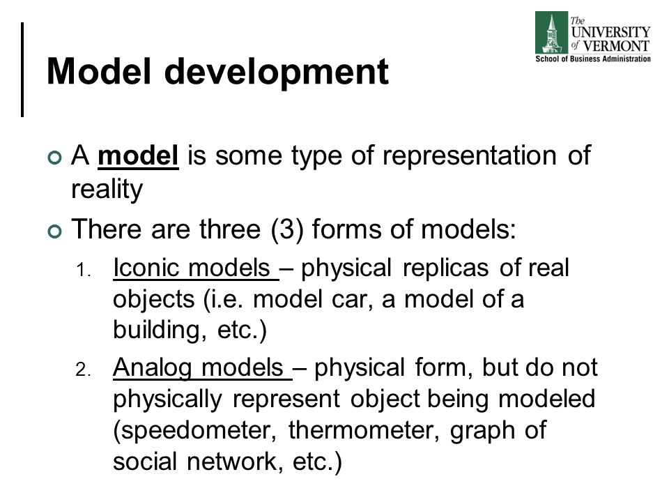 Model development A model is some type of representation of reality There are three (3) forms of models: 1. Iconic models – physical replicas of real