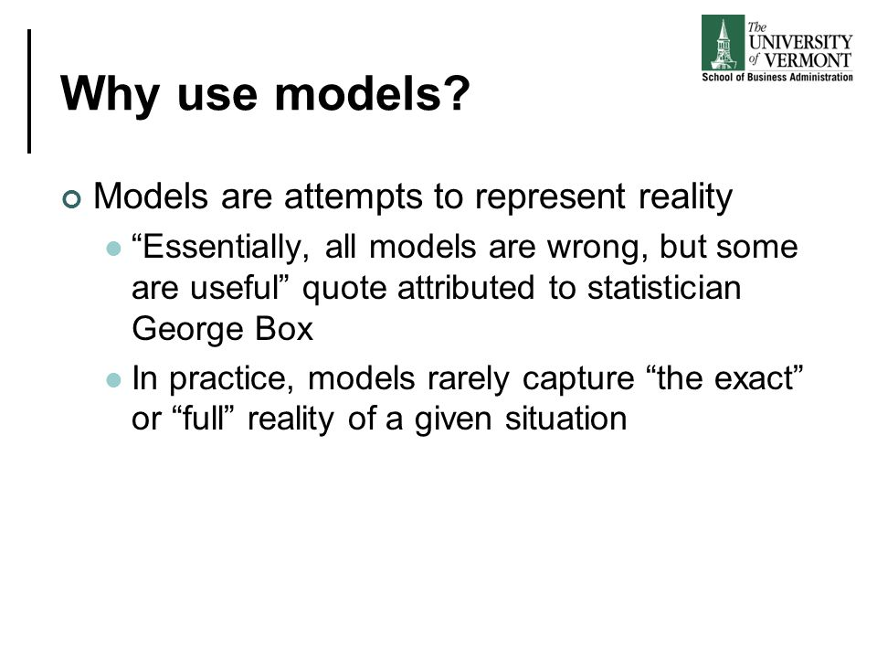 """Why use models? Models are attempts to represent reality """"Essentially, all models are wrong, but some are useful"""" quote attributed to statistician Geo"""