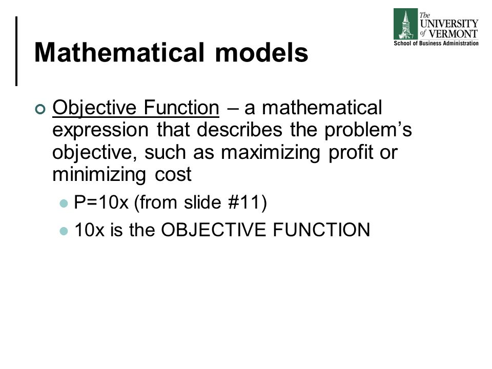 Mathematical models Objective Function – a mathematical expression that describes the problem's objective, such as maximizing profit or minimizing cos