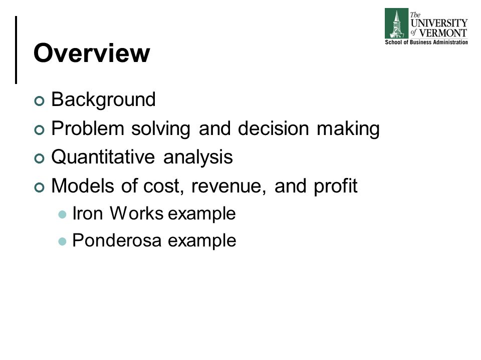 Overview Background Problem solving and decision making Quantitative analysis Models of cost, revenue, and profit Iron Works example Ponderosa example