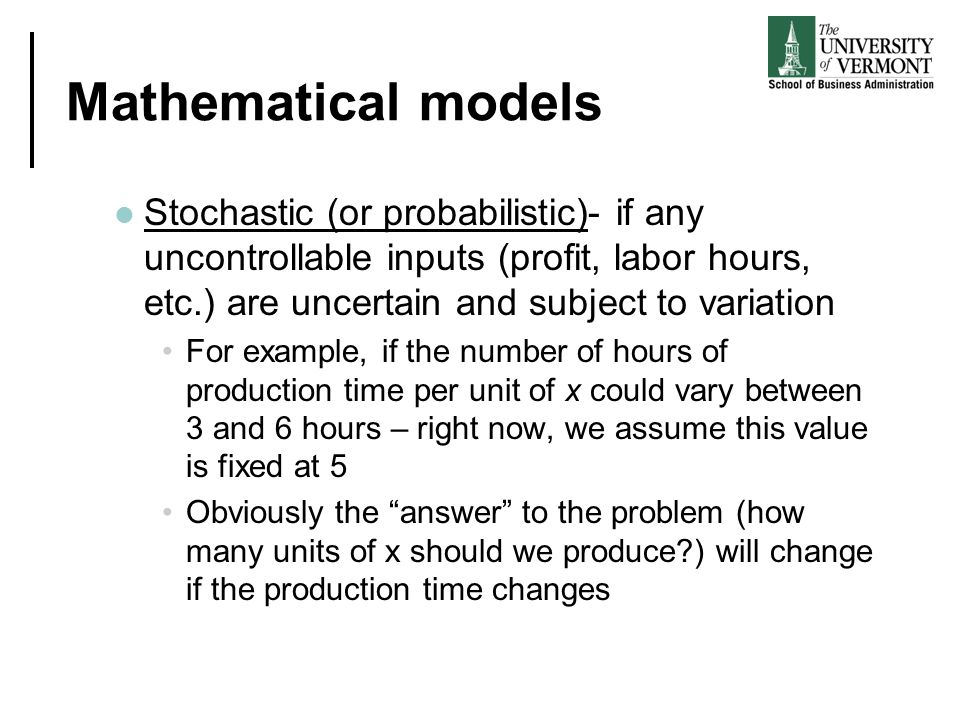 Mathematical models Stochastic (or probabilistic)- if any uncontrollable inputs (profit, labor hours, etc.) are uncertain and subject to variation For