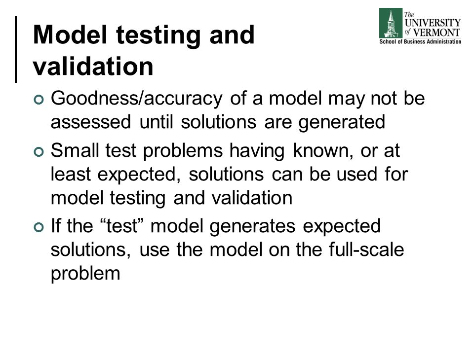 Model testing and validation Goodness/accuracy of a model may not be assessed until solutions are generated Small test problems having known, or at le