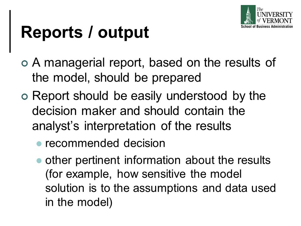 Reports / output A managerial report, based on the results of the model, should be prepared Report should be easily understood by the decision maker a