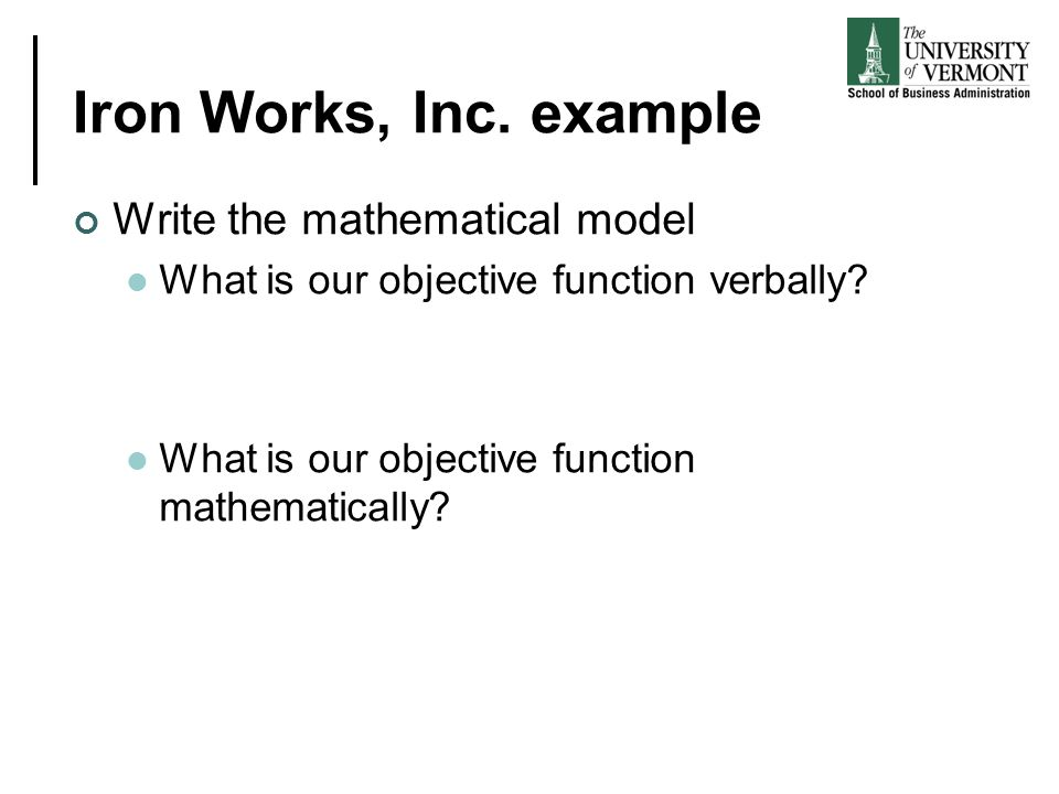 Iron Works, Inc. example Write the mathematical model What is our objective function verbally? What is our objective function mathematically?