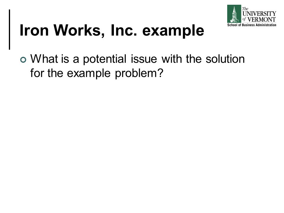 Iron Works, Inc. example What is a potential issue with the solution for the example problem?