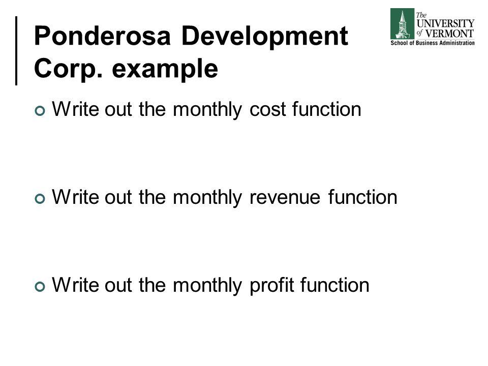 Ponderosa Development Corp. example Write out the monthly cost function Write out the monthly revenue function Write out the monthly profit function