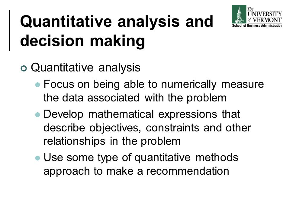 Quantitative analysis and decision making Quantitative analysis Focus on being able to numerically measure the data associated with the problem Develo