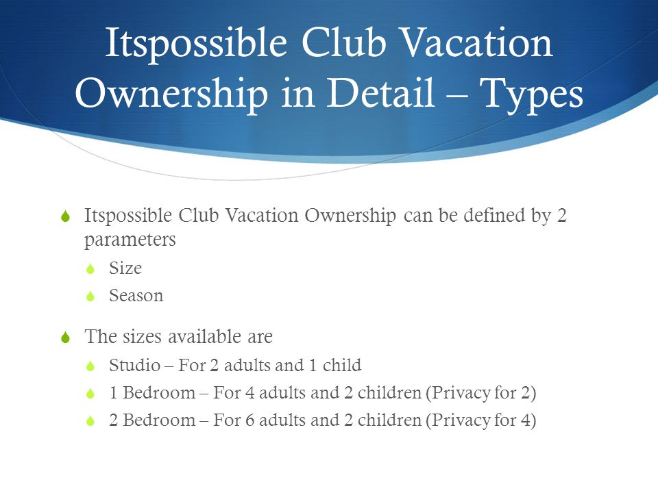 Itspossible Club Vacation Ownership in Detail – Types  Itspossible Club Vacation Ownership can be defined by 2 parameters  Size  Season  The sizes available are  Studio – For 2 adults and 1 child  1 Bedroom – For 4 adults and 2 children (Privacy for 2)  2 Bedroom – For 6 adults and 2 children (Privacy for 4)