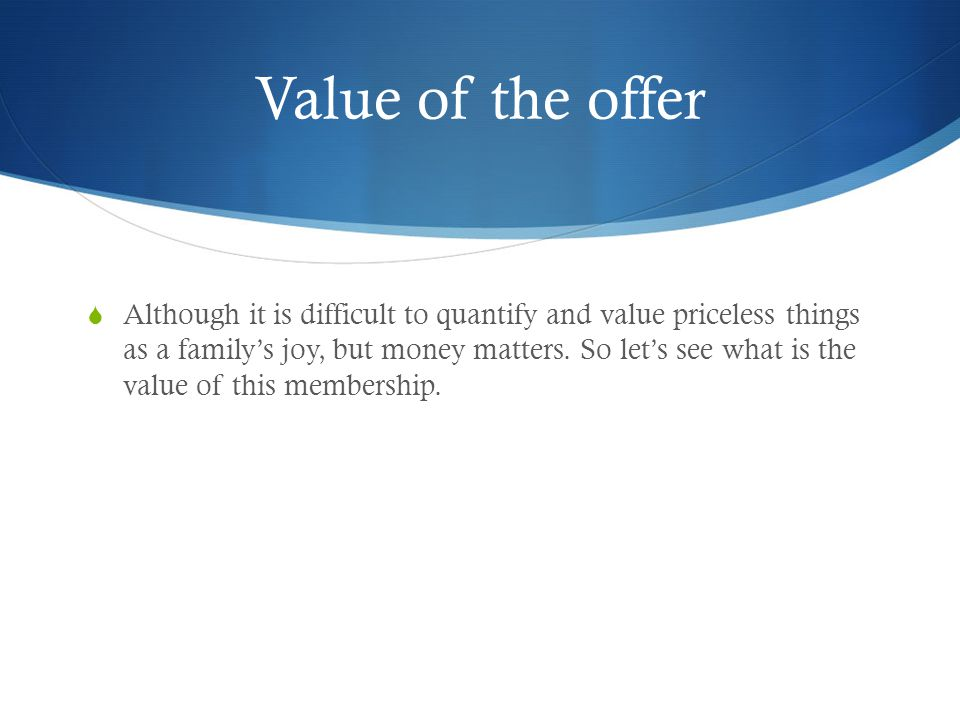 Value of the offer  Although it is difficult to quantify and value priceless things as a family's joy, but money matters.