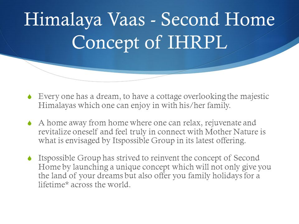 Himalaya Vaas - Second Home Concept of IHRPL  Every one has a dream, to have a cottage overlooking the majestic Himalayas which one can enjoy in with his/her family.