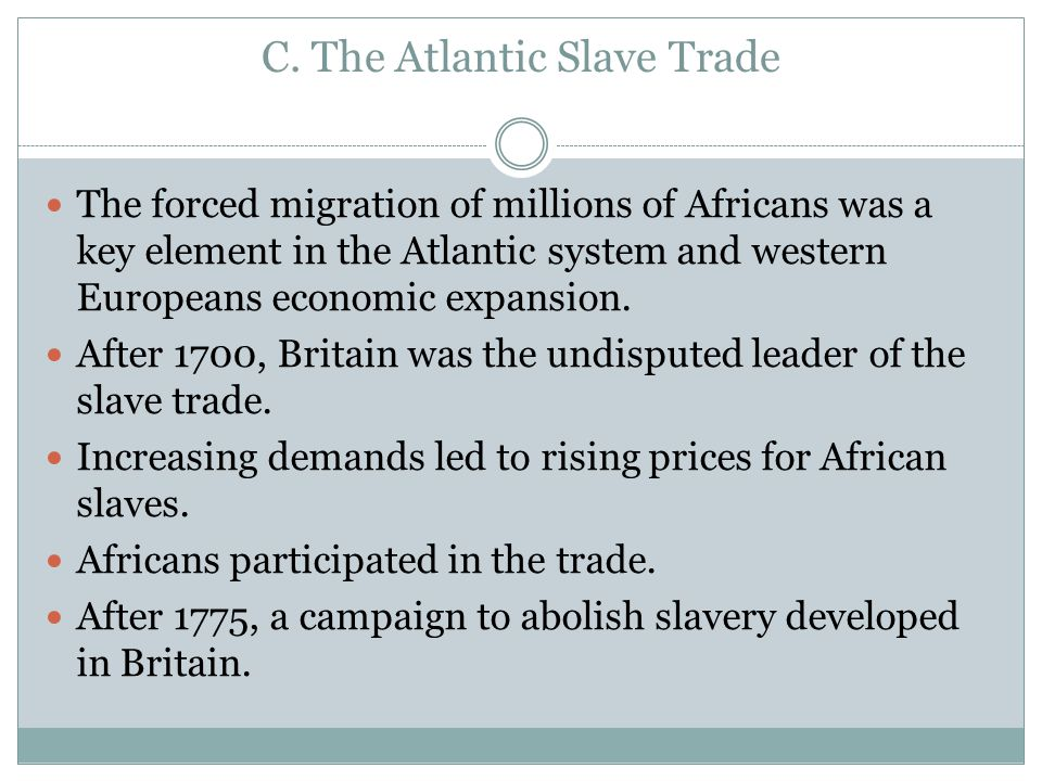 C. The Atlantic Slave Trade The forced migration of millions of Africans was a key element in the Atlantic system and western Europeans economic expan