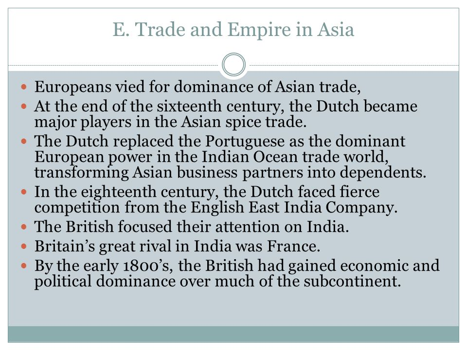 E. Trade and Empire in Asia Europeans vied for dominance of Asian trade, At the end of the sixteenth century, the Dutch became major players in the As
