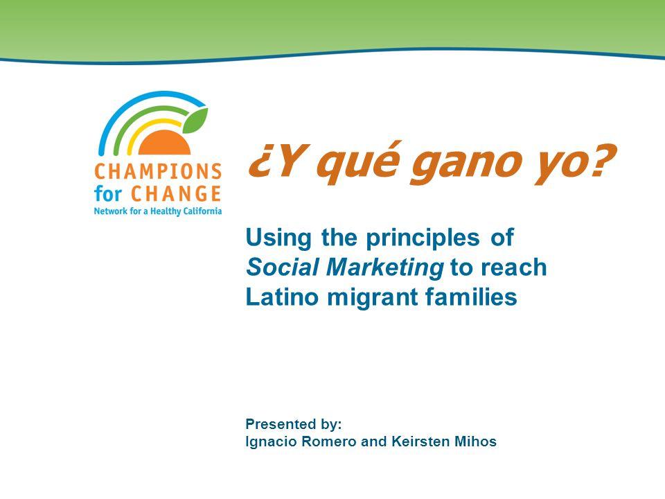 Presented by: Ignacio Romero and Keirsten Mihos Using the principles of Social Marketing to reach Latino migrant families ¿Y qué gano yo?