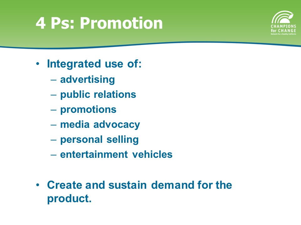 4 Ps: Promotion Integrated use of: –advertising –public relations –promotions –media advocacy –personal selling –entertainment vehicles Create and sustain demand for the product.