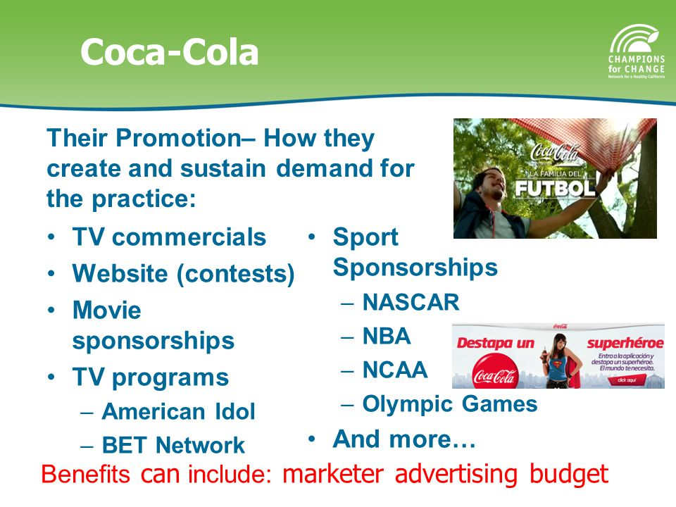Coca-Cola TV commercials Website (contests) Movie sponsorships TV programs –American Idol –BET Network Sport Sponsorships –NASCAR –NBA –NCAA –Olympic Games And more… Their Promotion– How they create and sustain demand for the practice: Benefits can include: marketer advertising budget