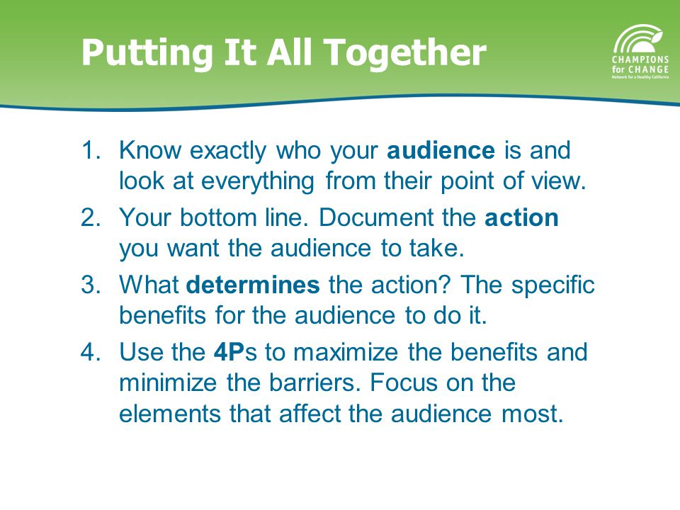 Putting It All Together 1.Know exactly who your audience is and look at everything from their point of view.