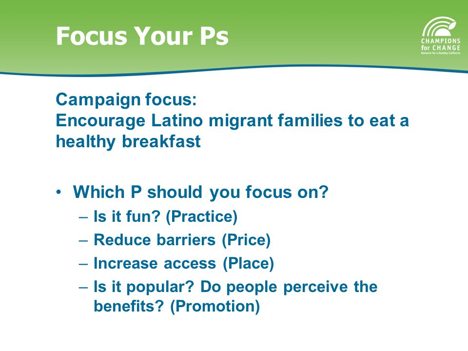 Focus Your Ps Campaign focus: Encourage Latino migrant families to eat a healthy breakfast Which P should you focus on.