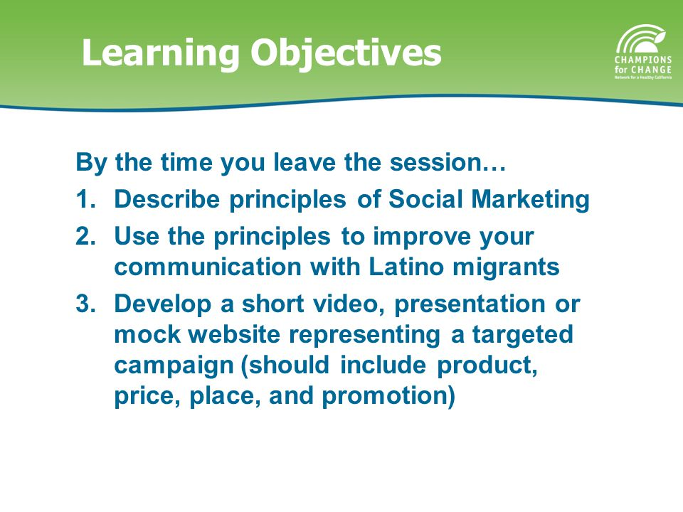 Learning Objectives By the time you leave the session… 1.Describe principles of Social Marketing 2.Use the principles to improve your communication with Latino migrants 3.Develop a short video, presentation or mock website representing a targeted campaign (should include product, price, place, and promotion)