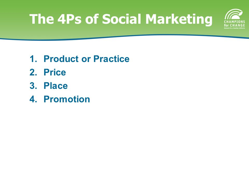 The 4Ps of Social Marketing 1.Product or Practice 2.Price 3.Place 4.Promotion