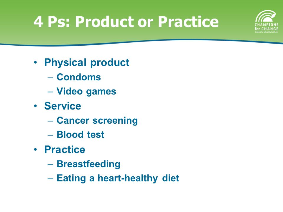 4 Ps: Product or Practice Physical product –Condoms –Video games Service –Cancer screening –Blood test Practice –Breastfeeding –Eating a heart-healthy diet