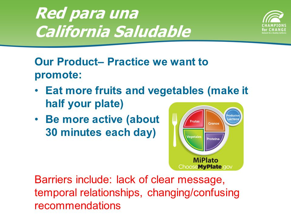 Red para una California Saludable Our Product– Practice we want to promote: Eat more fruits and vegetables (make it half your plate) Be more active (about 30 minutes each day) Barriers include: lack of clear message, temporal relationships, changing/confusing recommendations