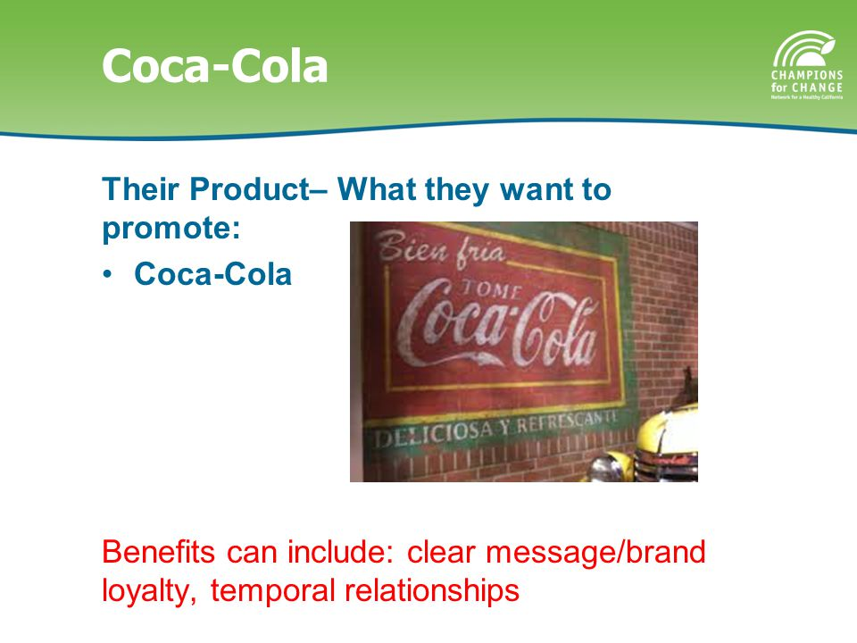 Coca-Cola Their Product– What they want to promote: Coca-Cola Benefits can include: clear message/brand loyalty, temporal relationships