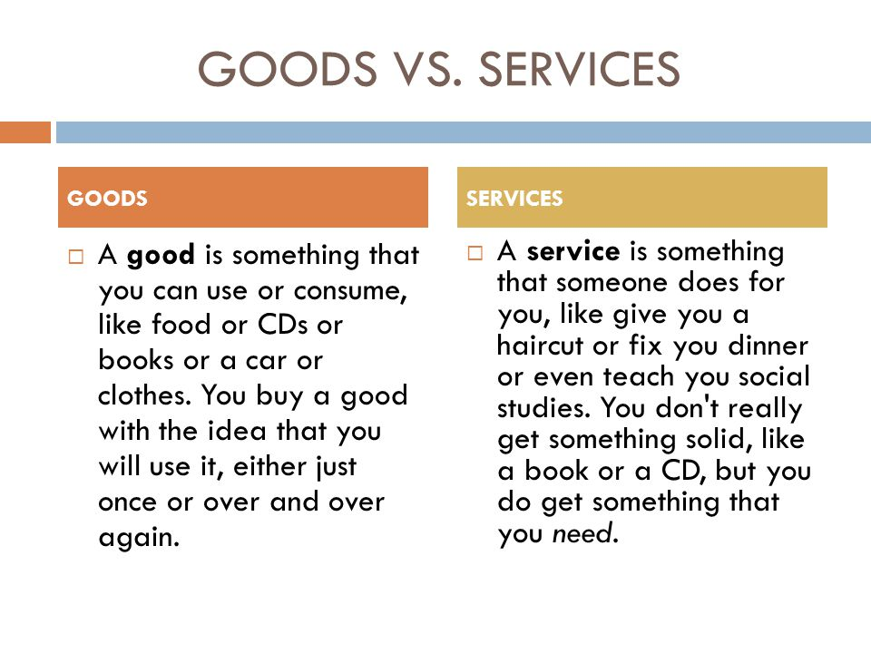 GOODS VS. SERVICES  A good is something that you can use or consume, like food or CDs or books or a car or clothes. You buy a good with the idea that