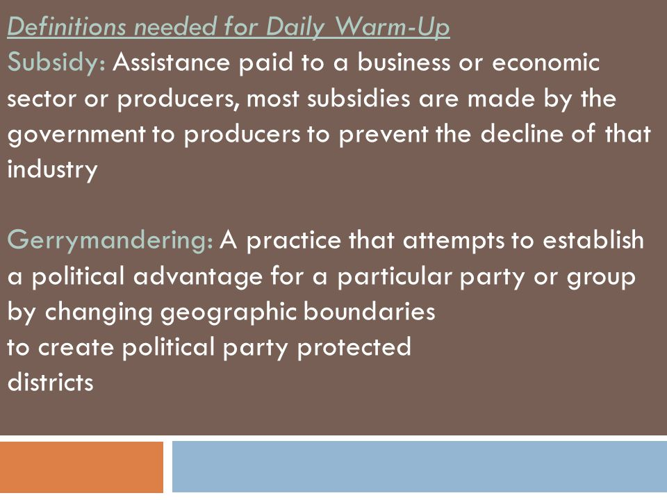 Definitions needed for Daily Warm-Up Subsidy: Assistance paid to a business or economic sector or producers, most subsidies are made by the government to producers to prevent the decline of that industry Gerrymandering: A practice that attempts to establish a political advantage for a particular party or group by changing geographic boundaries to create political party protected districts