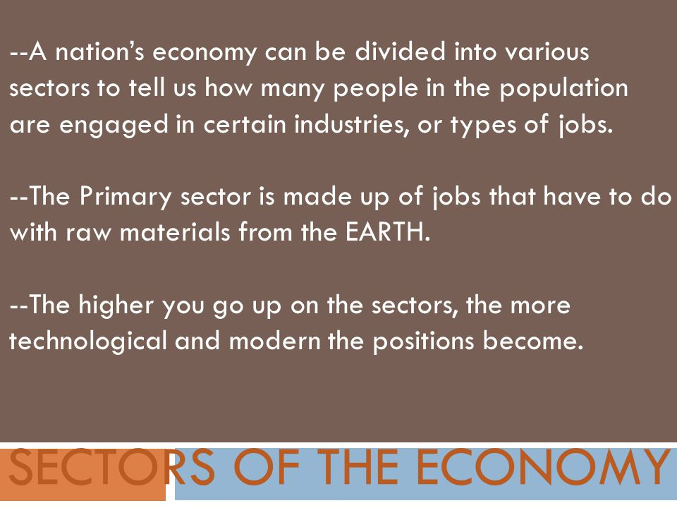 SECTORS OF THE ECONOMY --A nation's economy can be divided into various sectors to tell us how many people in the population are engaged in certain industries, or types of jobs.