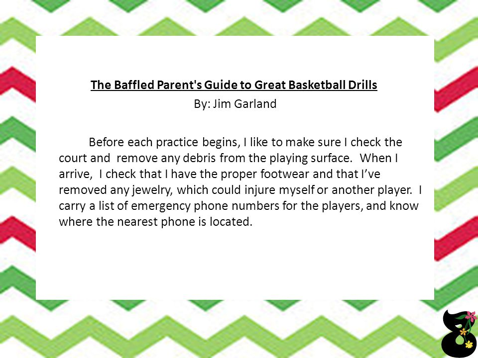 The Baffled Parent's Guide to Great Basketball Drills By: Jim Garland Before each practice begins, I like to make sure I check the court and remove an