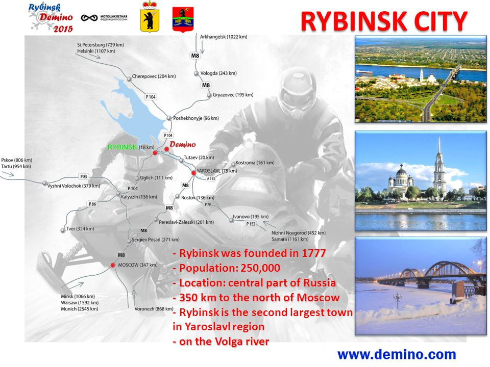 RYBINSK CITY - Rybinsk was founded in 1777 - Population: 250,000 - Location: central part of Russia - 350 km to the north of Moscow - Rybinsk is the second largest town in Yaroslavl region - on the Volga river