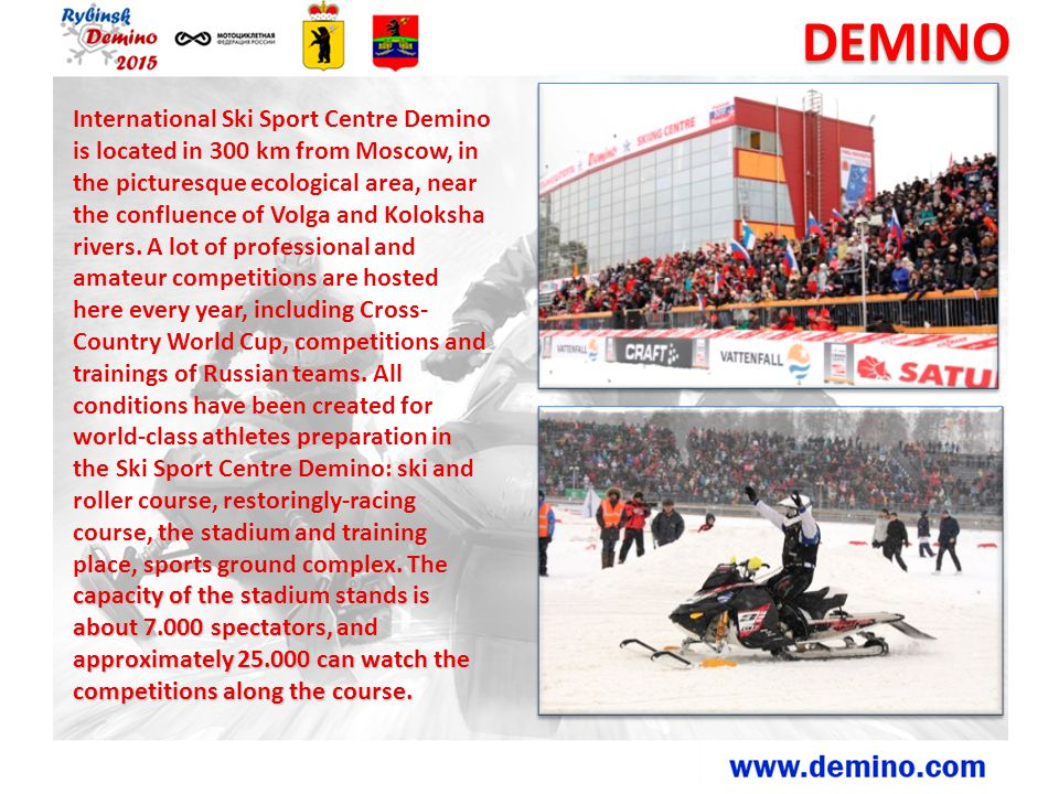 DEMINO The capacity of the stadium stands is about 7.000 spectators, and approximately 25.000 can watch the competitions along the course. Internation