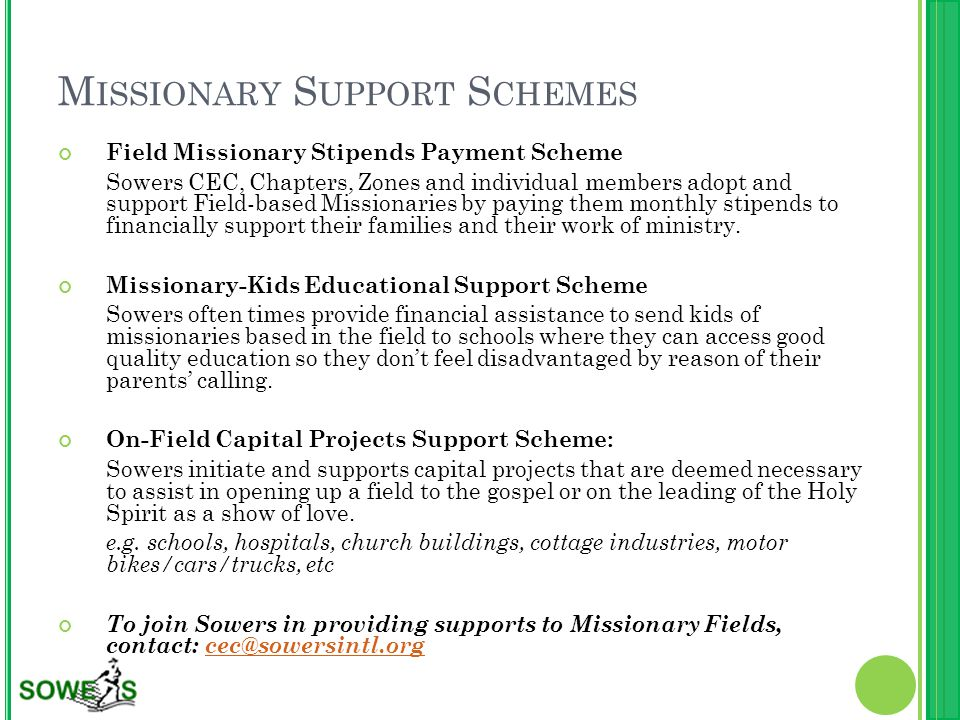 M ISSIONARY S UPPORT S CHEMES Field Missionary Stipends Payment Scheme Sowers CEC, Chapters, Zones and individual members adopt and support Field-based Missionaries by paying them monthly stipends to financially support their families and their work of ministry.