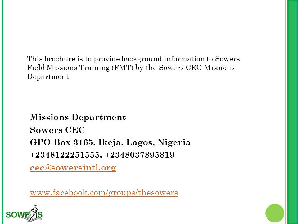 This brochure is to provide background information to Sowers Field Missions Training (FMT) by the Sowers CEC Missions Department Missions Department Sowers CEC GPO Box 3165, Ikeja, Lagos, Nigeria +2348122251555, +2348037895819 cec@sowersintl.org www.facebook.com/groups/thesowers