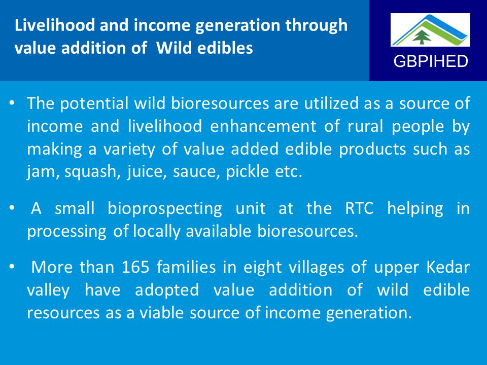 GBPIHED Livelihood and income generation through value addition of Wild edibles The potential wild bioresources are utilized as a source of income and livelihood enhancement of rural people by making a variety of value added edible products such as jam, squash, juice, sauce, pickle etc.
