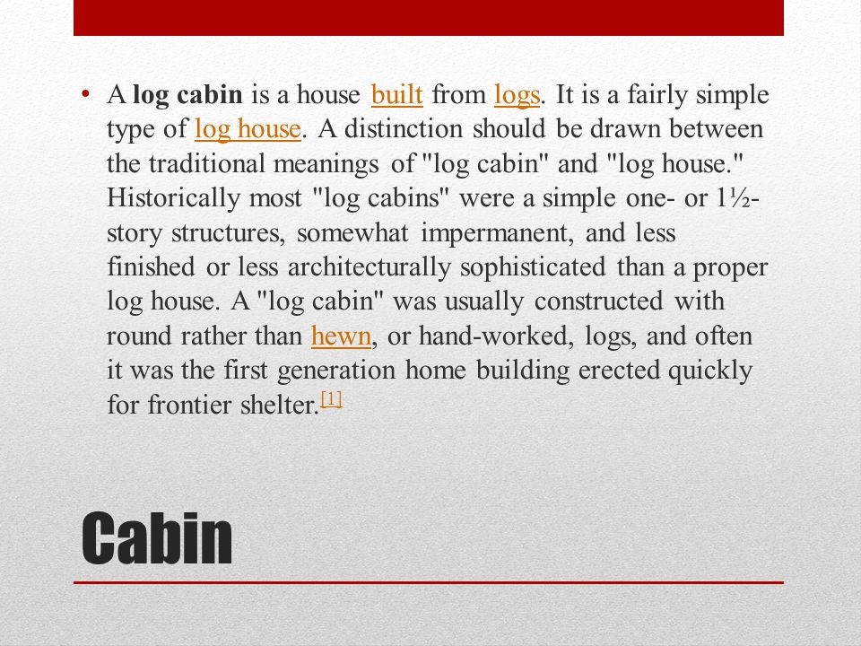 Cabin A log cabin is a house built from logs. It is a fairly simple type of log house.