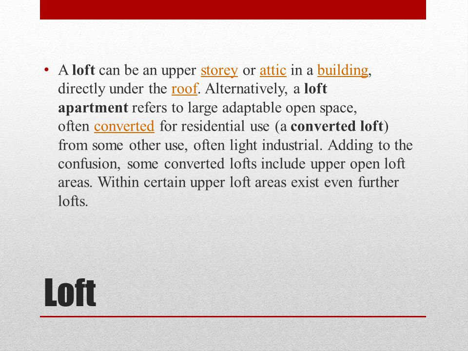 Loft A loft can be an upper storey or attic in a building, directly under the roof.