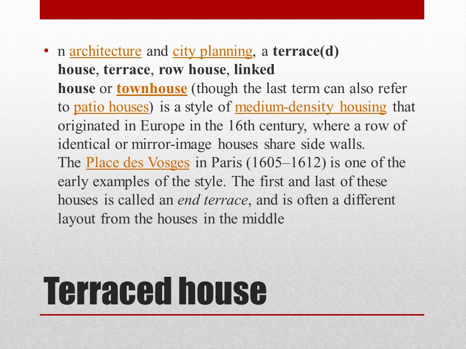 Terraced house n architecture and city planning, a terrace(d) house, terrace, row house, linked house or townhouse (though the last term can also refer to patio houses) is a style of medium-density housing that originated in Europe in the 16th century, where a row of identical or mirror-image houses share side walls.