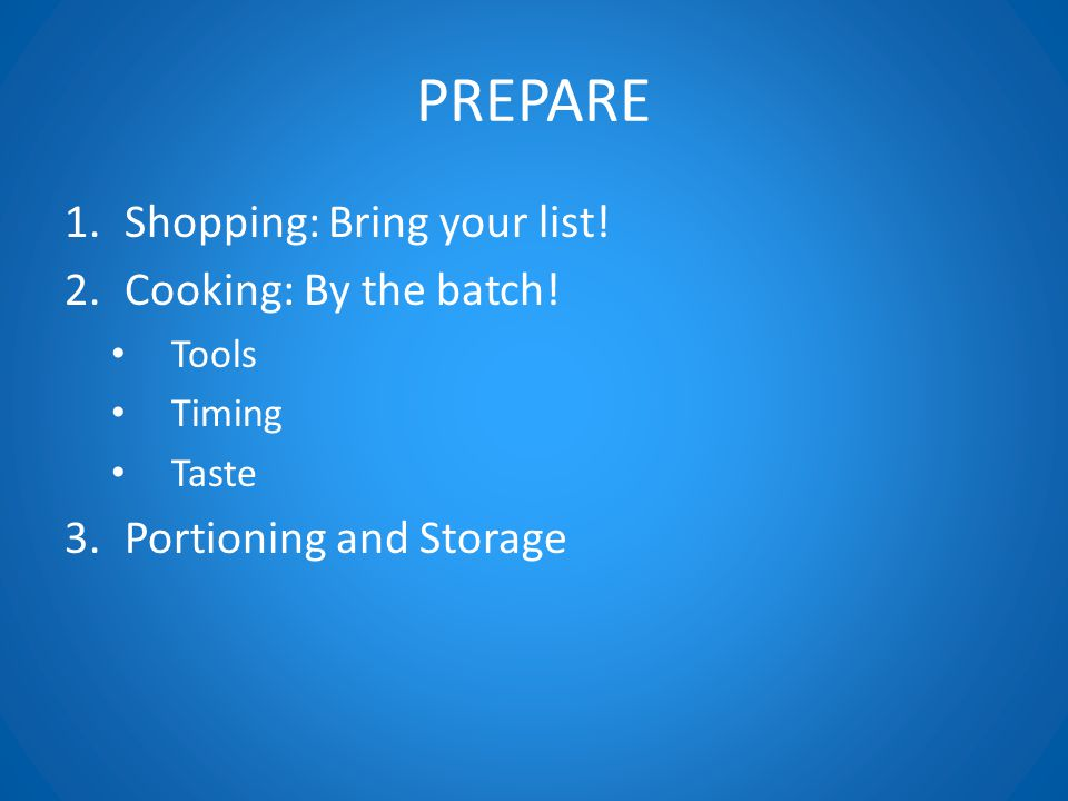 PREPARE 1.Shopping: Bring your list. 2.Cooking: By the batch.