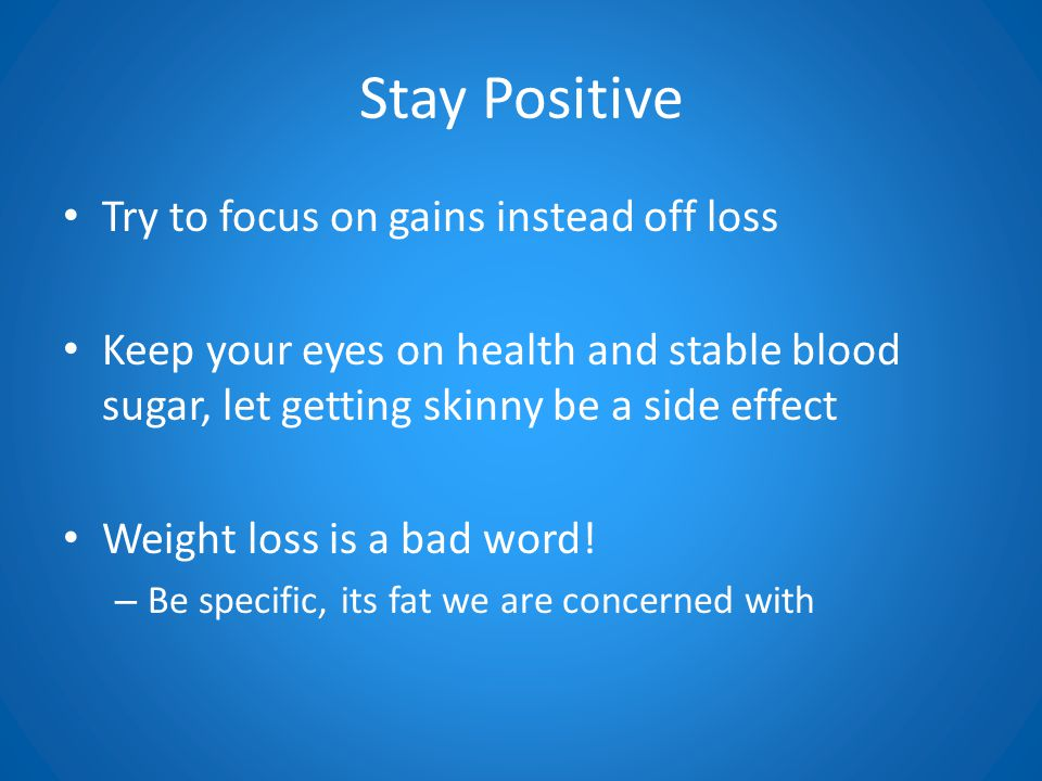 Stay Positive Try to focus on gains instead off loss Keep your eyes on health and stable blood sugar, let getting skinny be a side effect Weight loss is a bad word.