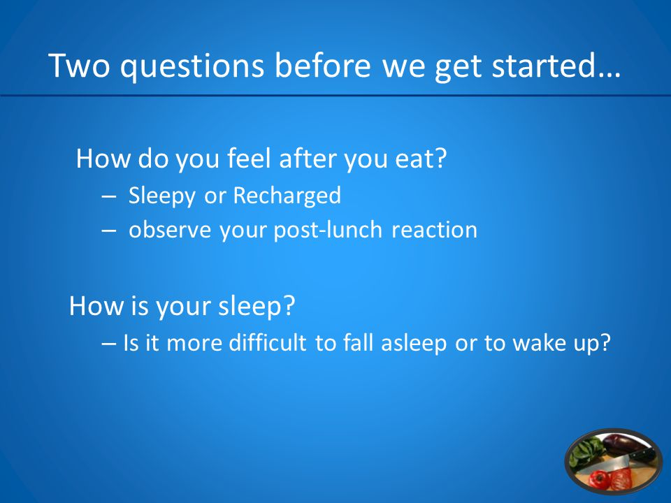 Two questions before we get started… How do you feel after you eat.