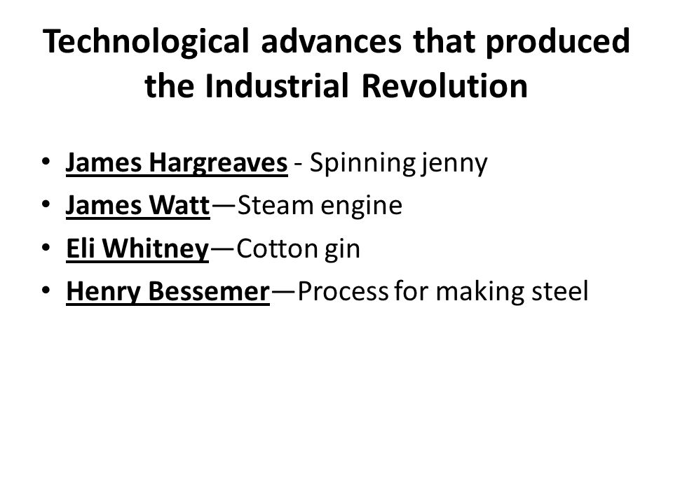 Technological advances that produced the Industrial Revolution James Hargreaves - Spinning jenny James Watt—Steam engine Eli Whitney—Cotton gin Henry Bessemer—Process for making steel