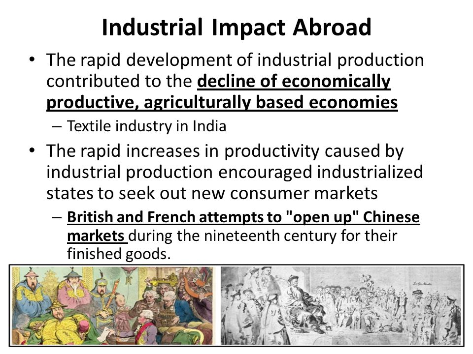 Industrial Impact Abroad The rapid development of industrial production contributed to the decline of economically productive, agriculturally based economies – Textile industry in India The rapid increases in productivity caused by industrial production encouraged industrialized states to seek out new consumer markets – British and French attempts to open up Chinese markets during the nineteenth century for their finished goods.