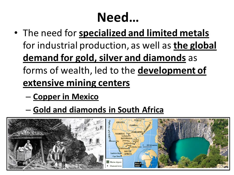 Need… The need for specialized and limited metals for industrial production, as well as the global demand for gold, silver and diamonds as forms of wealth, led to the development of extensive mining centers – Copper in Mexico – Gold and diamonds in South Africa